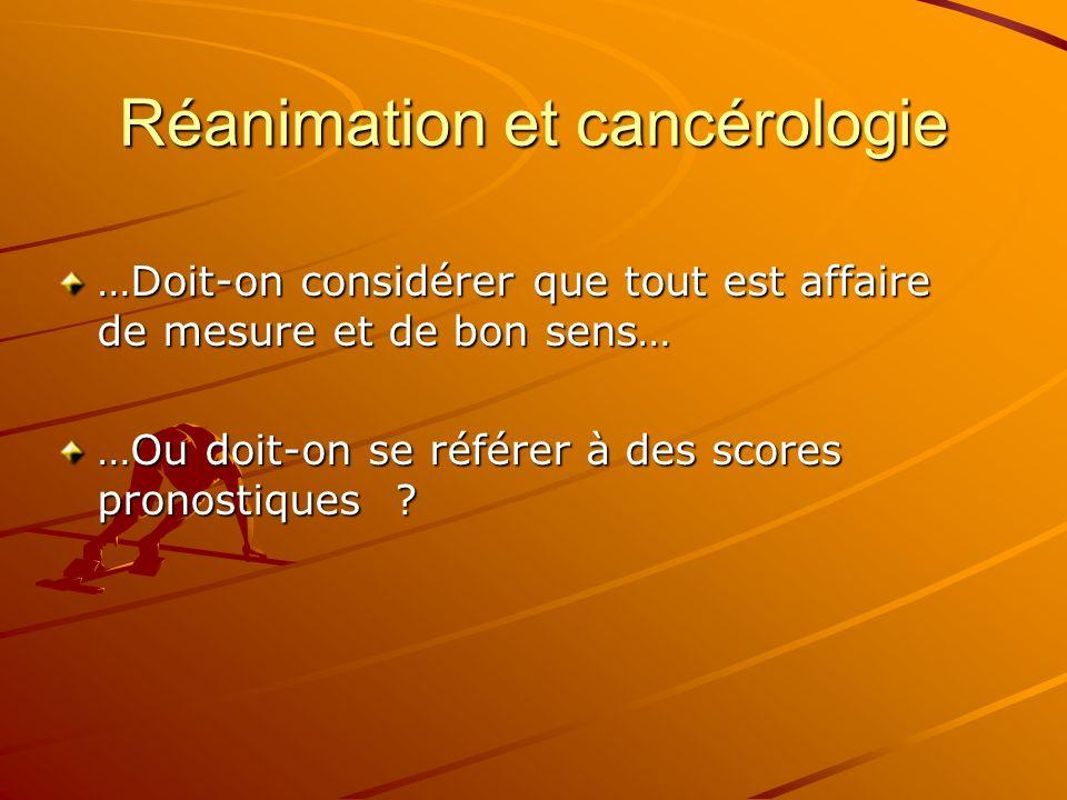 Réanimation et cancérologie …Doit-on considérer que tout est affaire de mesure et de bon sens… …Ou doit-on se référer à des scores pronostiques ?