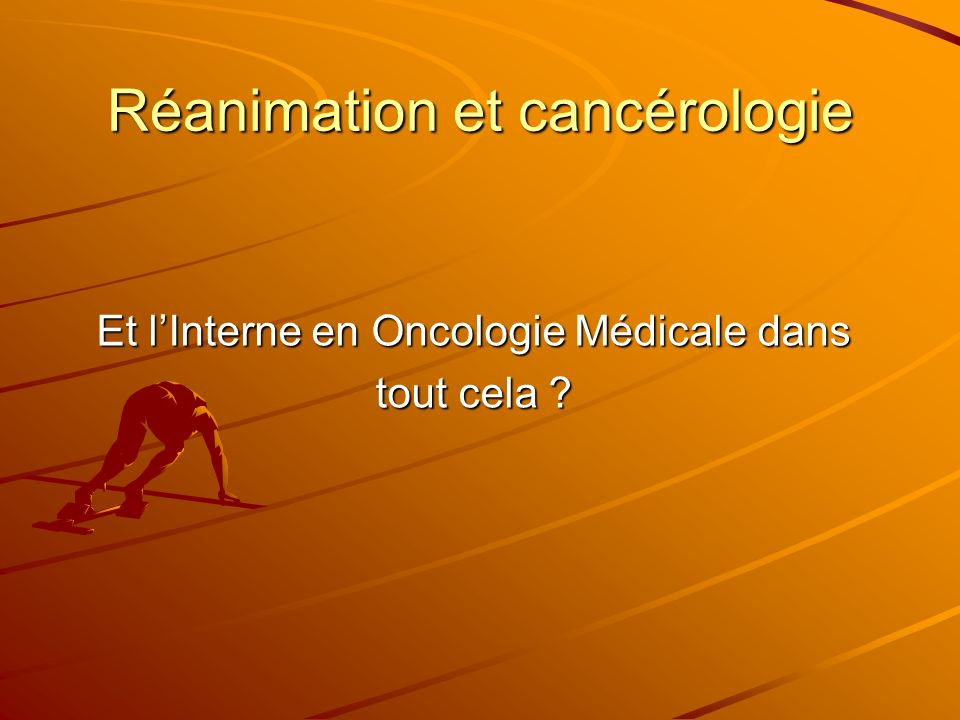 Réanimation et cancérologie Et lInterne en Oncologie Médicale dans tout cela ?