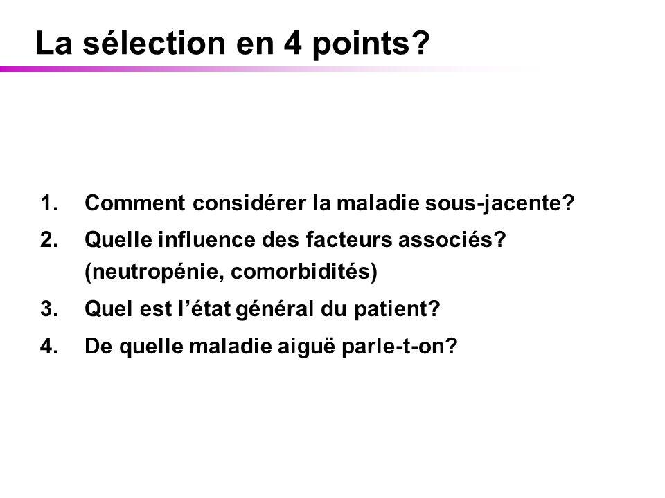 La sélection en 4 points? 1.Comment considérer la maladie sous-jacente? 2.Quelle influence des facteurs associés? (neutropénie, comorbidités) 3.Quel e