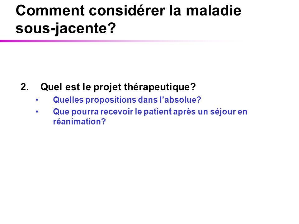 Comment considérer la maladie sous-jacente? 2.Quel est le projet thérapeutique? Quelles propositions dans labsolue? Que pourra recevoir le patient apr