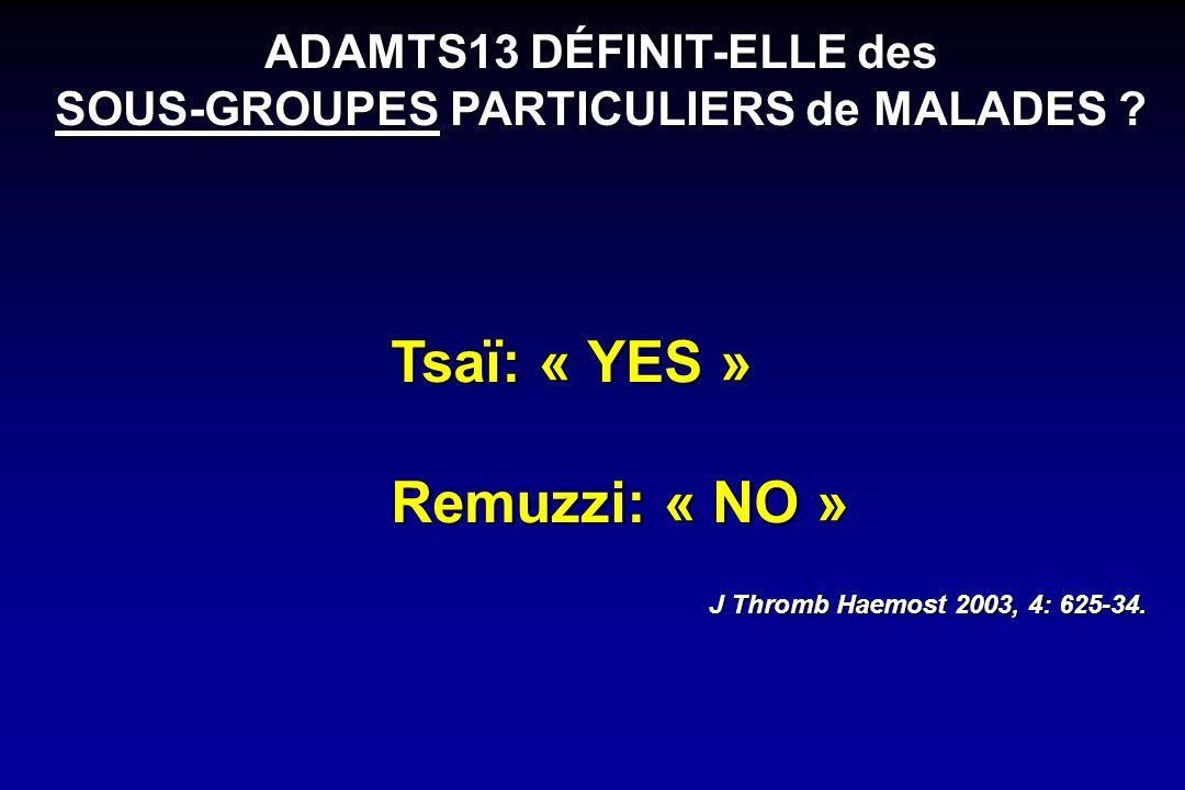 ADAMTS13 DÉFINIT-ELLE des SOUS-GROUPES PARTICULIERS de MALADES ? Tsaï: « YES » Remuzzi: « NO » J Thromb Haemost 2003, 4: 625-34.