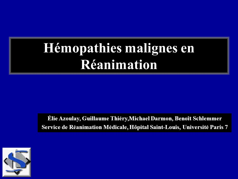 Hémopathies malignes en Réanimation Élie Azoulay, Guillaume Thiéry,Michael Darmon, Benoît Schlemmer Service de Réanimation Médicale, Hôpital Saint-Lou