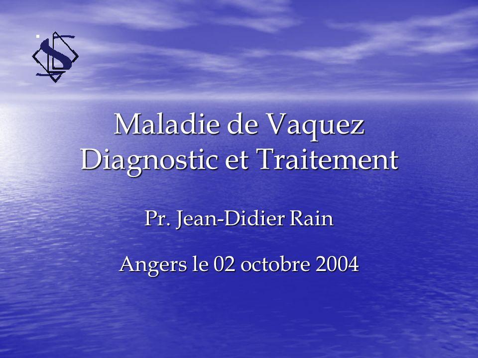 Maladie de Vaquez Diagnostic et Traitement Pr. Jean-Didier Rain Angers le 02 octobre 2004
