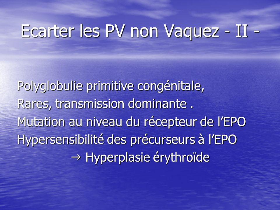 Ecarter les PV non Vaquez - II - Polyglobulie primitive congénitale, Rares, transmission dominante. Mutation au niveau du récepteur de lEPO Hypersensi