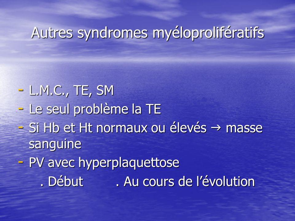 Autres syndromes myéloprolifératifs - L.M.C., TE, SM - Le seul problème la TE - Si Hb et Ht normaux ou élevés masse sanguine - PV avec hyperplaquettos