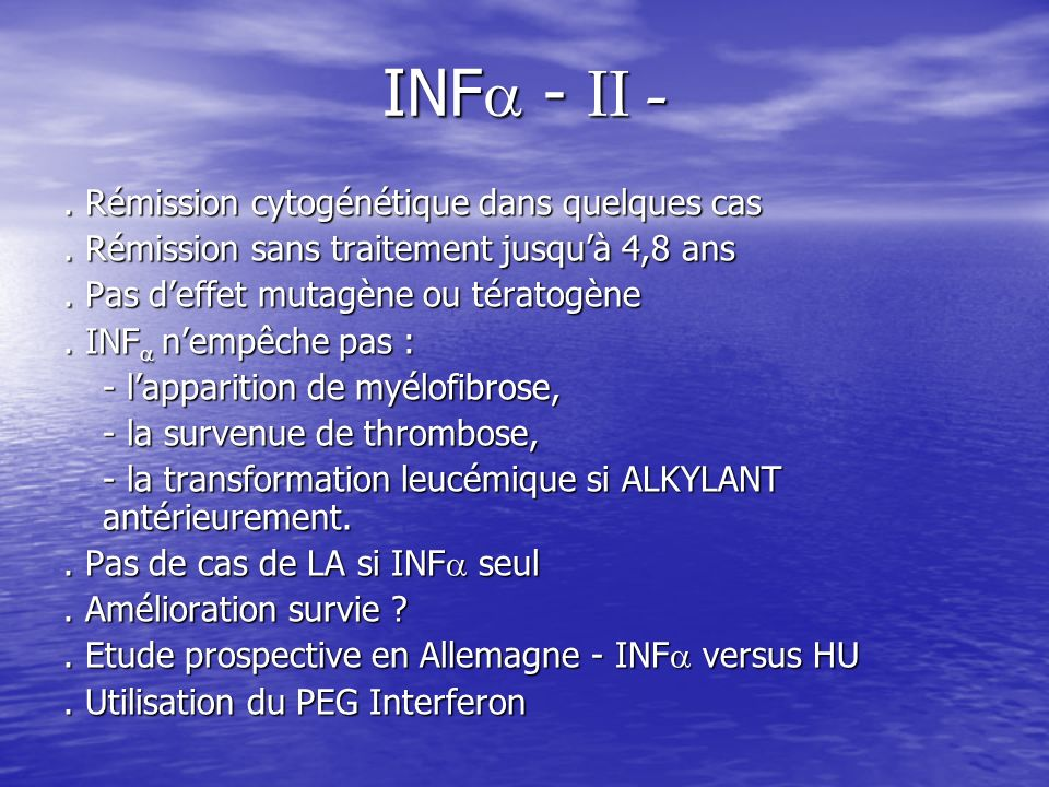 INF - II -. Rémission cytogénétique dans quelques cas. Rémission sans traitement jusquà 4,8 ans. Pas deffet mutagène ou tératogène. INF nempêche pas :