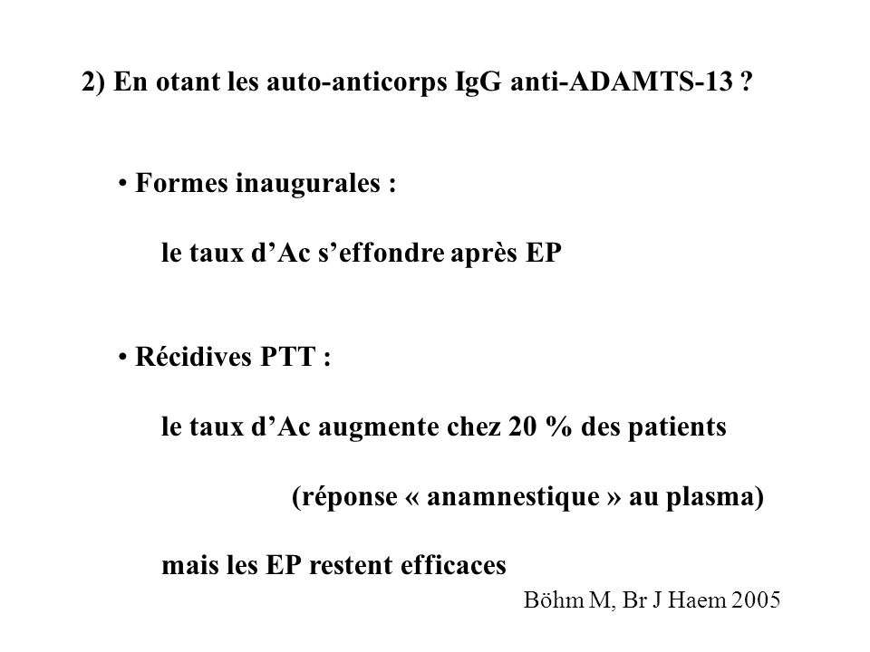 2) En otant les auto-anticorps IgG anti-ADAMTS-13 ? Formes inaugurales : le taux dAc seffondre après EP Récidives PTT : le taux dAc augmente chez 20 %