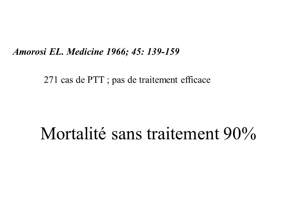 Mortalité sans traitement 90% Amorosi EL. Medicine 1966; 45: 139-159 271 cas de PTT ; pas de traitement efficace