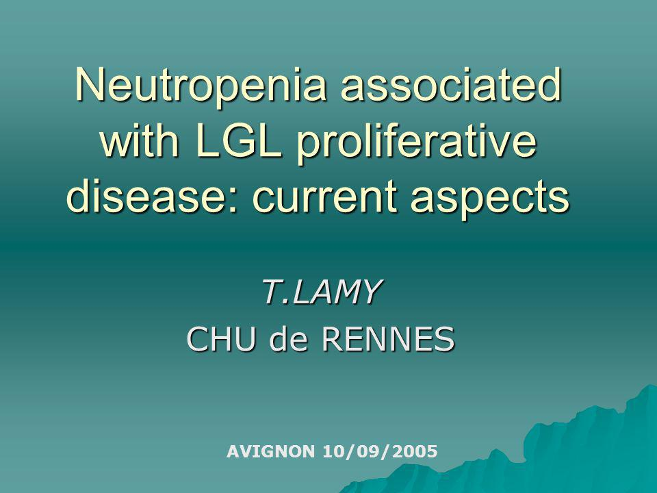 Neutropenia associated with LGL proliferative disease: current aspects T.LAMY CHU de RENNES AVIGNON 10/09/2005