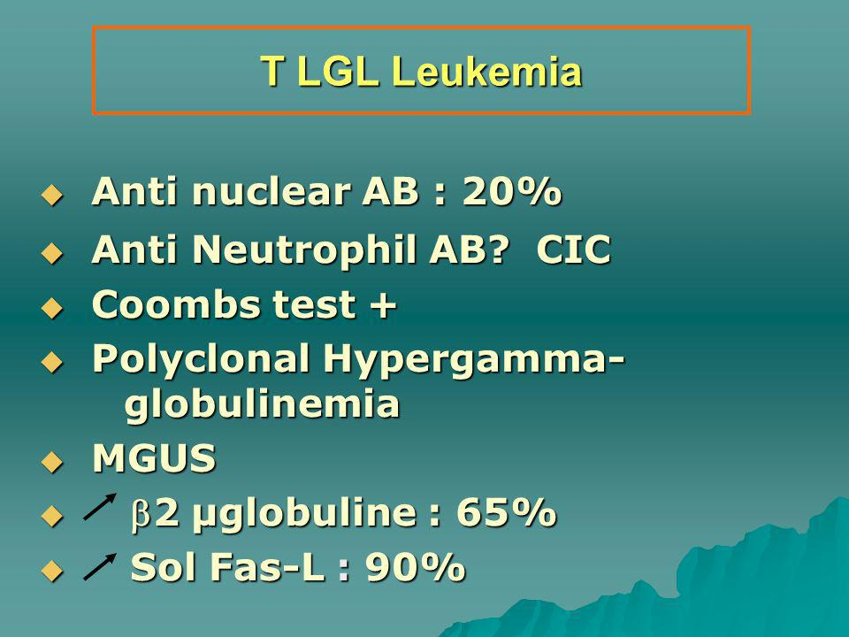 T LGL Leukemia Anti nuclear AB : 20% Anti nuclear AB : 20% Anti Neutrophil AB? CIC Anti Neutrophil AB? CIC Coombs test + Coombs test + Polyclonal Hype