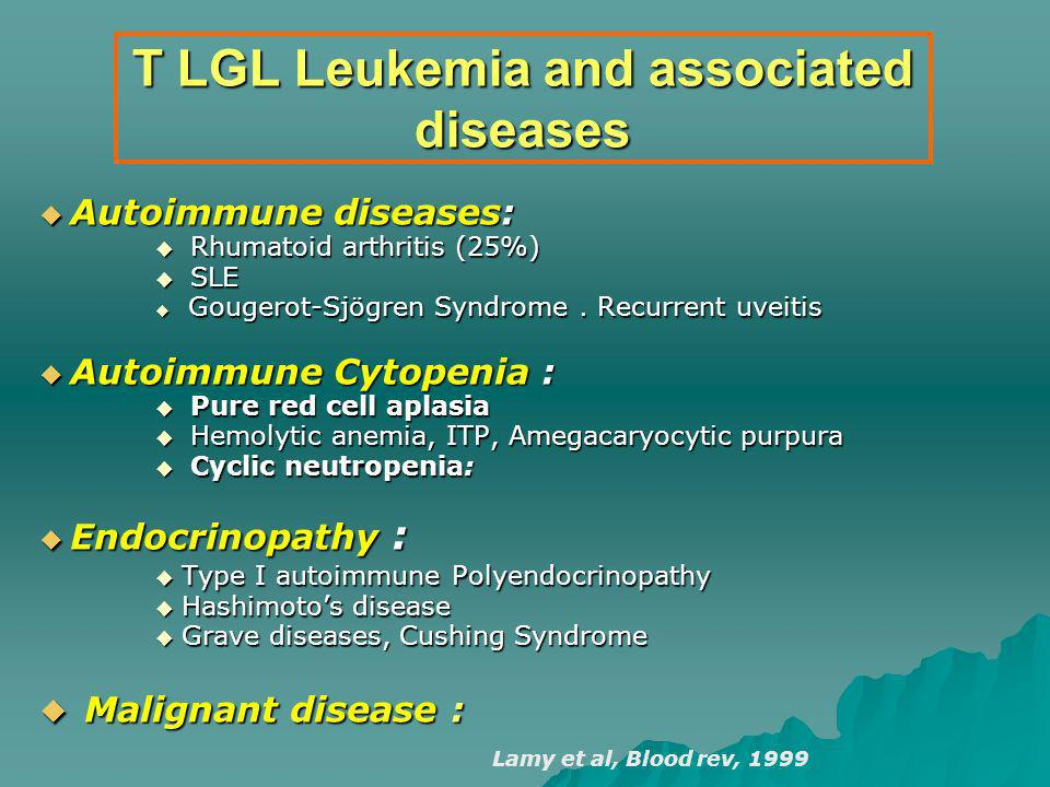 T LGL Leukemia and associated diseases Autoimmune diseases: Autoimmune diseases: Rhumatoid arthritis (25%) Rhumatoid arthritis (25%) SLE SLE Gougerot-Sjögren Syndrome.