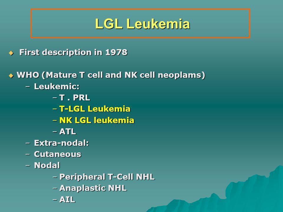 LGL Leukemia LGL Leukemia First description in 1978 First description in 1978 WHO (Mature T cell and NK cell neoplams) WHO (Mature T cell and NK cell