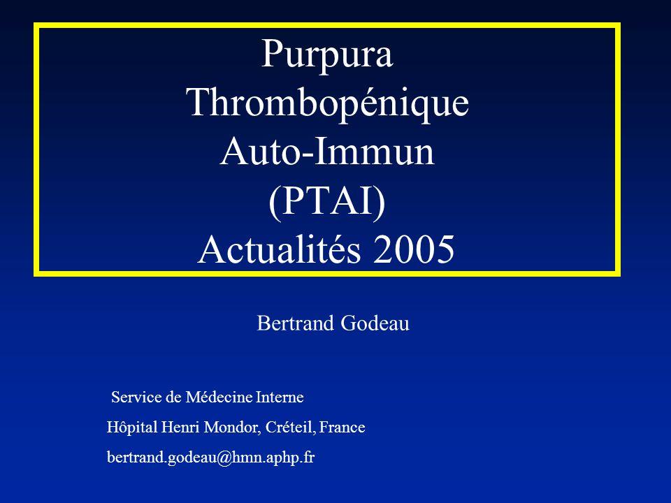 Purpura Thrombopénique Auto-Immun (PTAI) Actualités 2005 Bertrand Godeau Service de Médecine Interne Hôpital Henri Mondor, Créteil, France bertrand.go