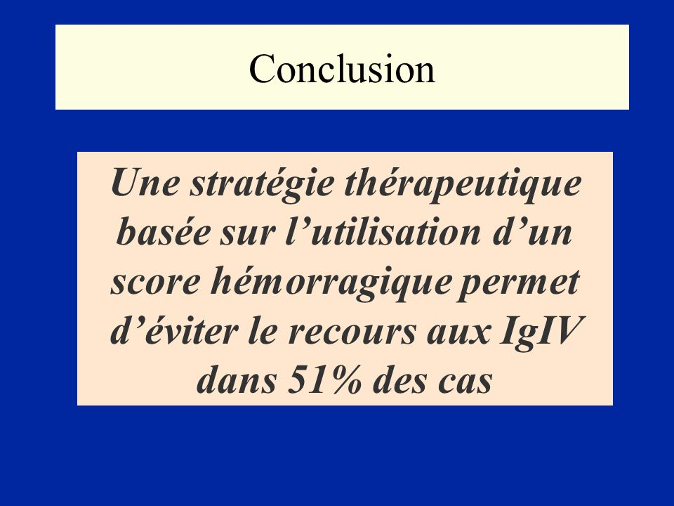 Conclusion Une stratégie thérapeutique basée sur lutilisation dun score hémorragique permet déviter le recours aux IgIV dans 51% des cas