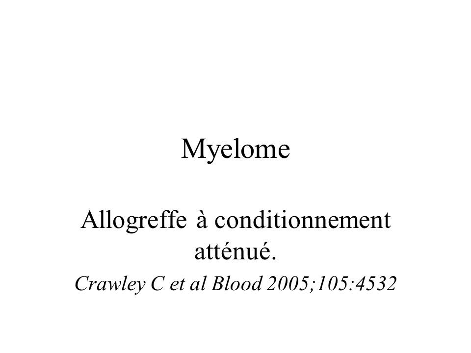 Myelome Allogreffe à conditionnement atténué. Crawley C et al Blood 2005;105:4532