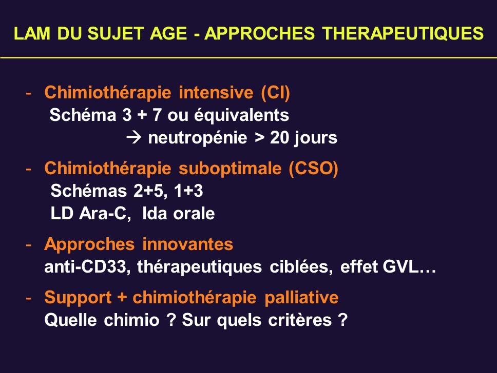 LAM DU SUJET AGE - APPROCHES THERAPEUTIQUES - Chimiothérapie intensive (CI) Schéma 3 + 7 ou équivalents neutropénie > 20 jours - Chimiothérapie subopt