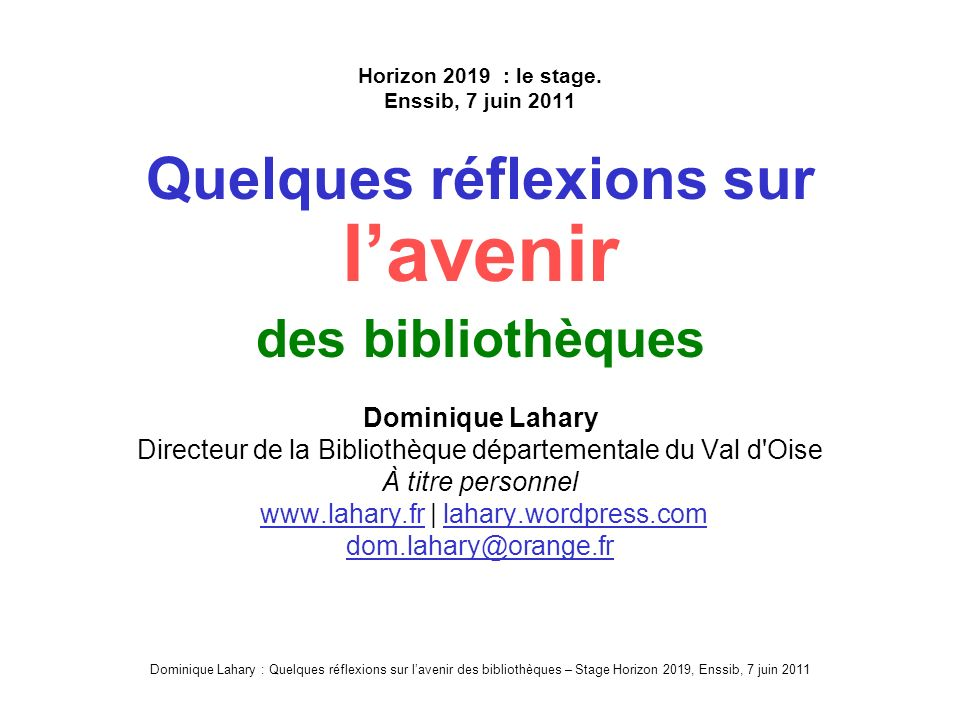 Dominique Lahary : Quelques réflexions sur lavenir des bibliothèques – Stage Horizon 2019, Enssib, 7 juin 2011 Quelques réflexions sur lavenir des bibliothèques .