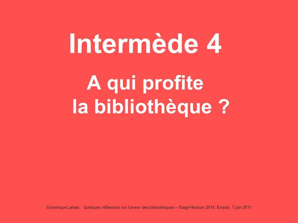 Dominique Lahary : Quelques réflexions sur lavenir des bibliothèques – Stage Horizon 2019, Enssib, 7 juin 2011 Intermède 4 A qui profite la bibliothèque ?
