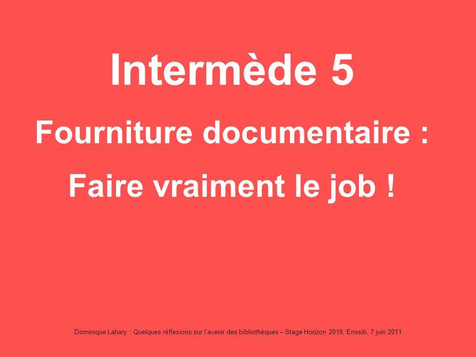 Dominique Lahary : Quelques réflexions sur lavenir des bibliothèques – Stage Horizon 2019, Enssib, 7 juin 2011 Intermède 5 Fourniture documentaire : Faire vraiment le job !