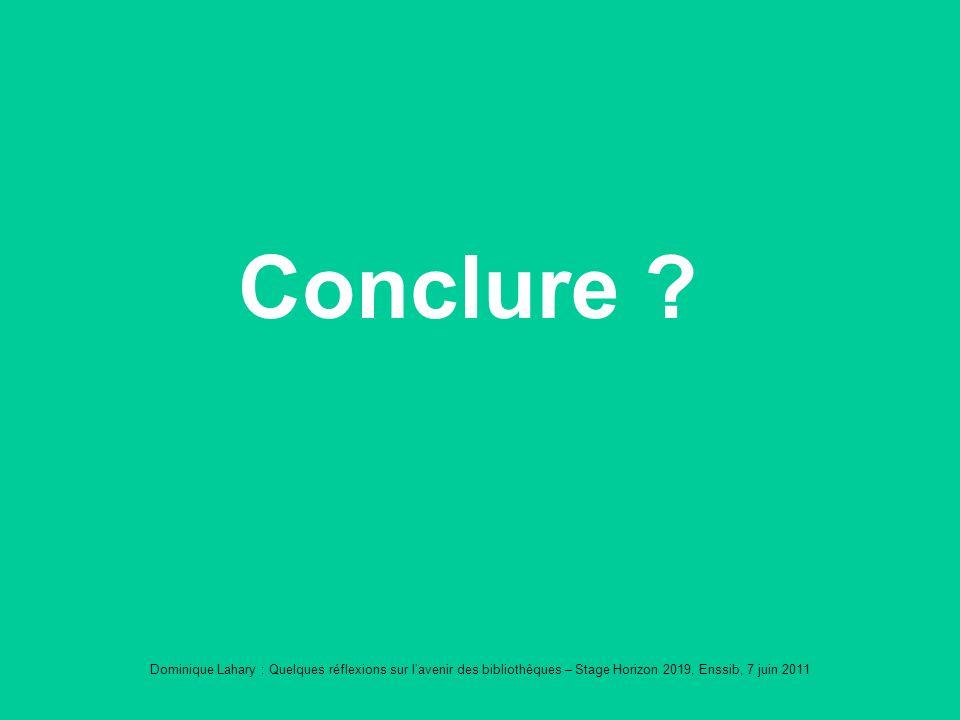 Dominique Lahary : Quelques réflexions sur lavenir des bibliothèques – Stage Horizon 2019, Enssib, 7 juin 2011 Conclure ?