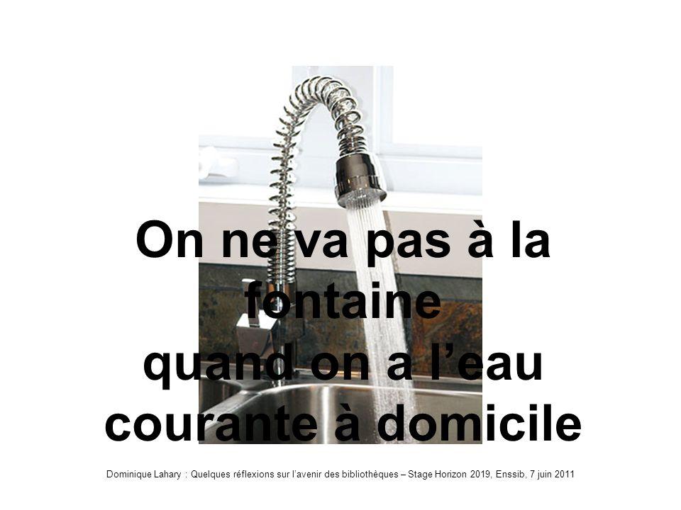 Dominique Lahary : Quelques réflexions sur lavenir des bibliothèques – Stage Horizon 2019, Enssib, 7 juin 2011 Robinet On ne va pas à la fontaine quand on a leau courante à domicile