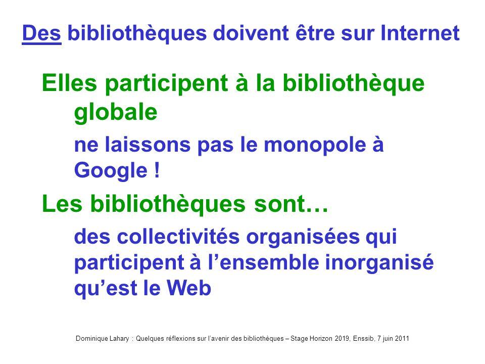 Dominique Lahary : Quelques réflexions sur lavenir des bibliothèques – Stage Horizon 2019, Enssib, 7 juin 2011 Des bibliothèques doivent être sur Internet Elles participent à la bibliothèque globale ne laissons pas le monopole à Google .