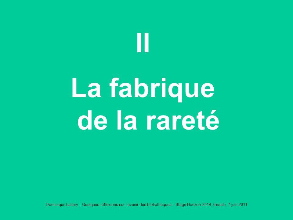 Dominique Lahary : Quelques réflexions sur lavenir des bibliothèques – Stage Horizon 2019, Enssib, 7 juin 2011 II La fabrique de la rareté