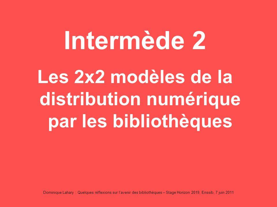 Dominique Lahary : Quelques réflexions sur lavenir des bibliothèques – Stage Horizon 2019, Enssib, 7 juin 2011 Intermède 2 Les 2x2 modèles de la distribution numérique par les bibliothèques