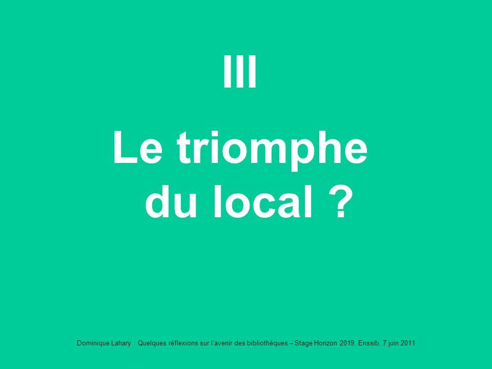Dominique Lahary : Quelques réflexions sur lavenir des bibliothèques – Stage Horizon 2019, Enssib, 7 juin 2011 III Le triomphe du local ?