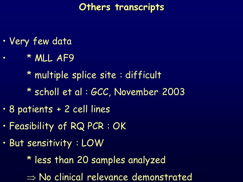 Others transcripts Very few data * MLL AF9 * multiple splice site : difficult * scholl et al : GCC, November 2003 8 patients + 2 cell lines Feasibilit
