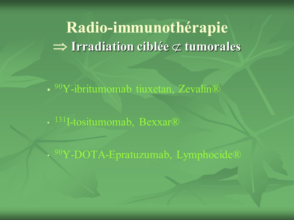 Irradiation ciblée tumorales Radio-immunothérapie Irradiation ciblée tumorales 90 Y-ibritumomab tiuxetan, Zevalin® 131 I-tositumomab, Bexxar® 90 Y-DOTA-Epratuzumab, Lymphocide®