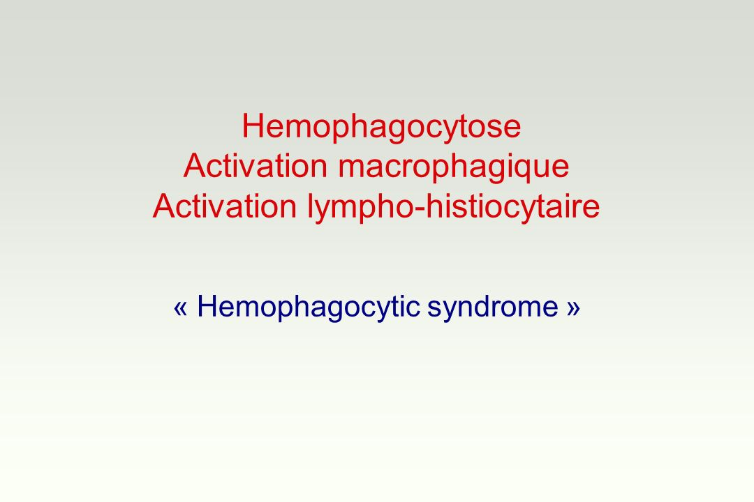 Hemophagocytose Activation macrophagique Activation lympho-histiocytaire « Hemophagocytic syndrome »