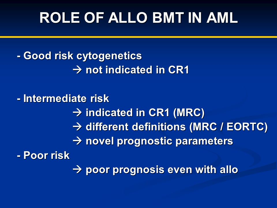 ROLE OF ALLO BMT IN AML - Good risk cytogenetics not indicated in CR1 not indicated in CR1 - Intermediate risk indicated in CR1 (MRC) indicated in CR1 (MRC) different definitions (MRC / EORTC) different definitions (MRC / EORTC) novel prognostic parameters novel prognostic parameters - Poor risk poor prognosis even with allo poor prognosis even with allo