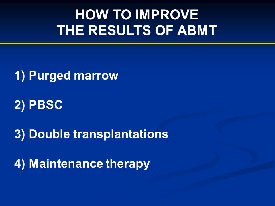 HOW TO IMPROVE THE RESULTS OF ABMT 1) Purged marrow 2) PBSC 3) Double transplantations 4) Maintenance therapy