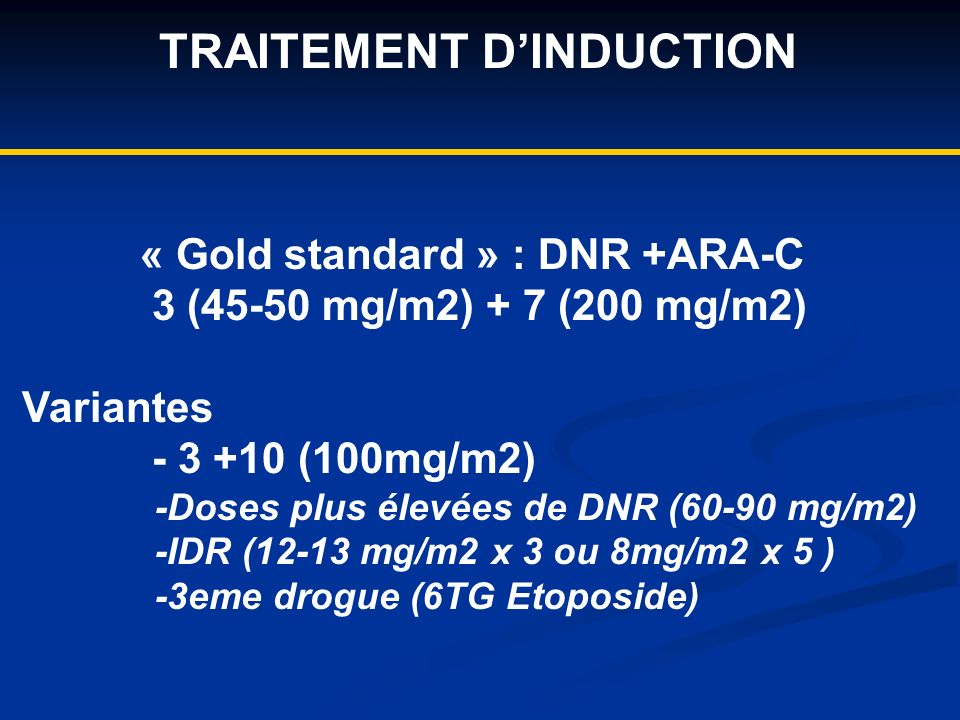 TRAITEMENT DINDUCTION « Gold standard » : DNR +ARA-C 3 (45-50 mg/m2) + 7 (200 mg/m2) Variantes - 3 +10 (100mg/m2) -Doses plus élevées de DNR (60-90 mg