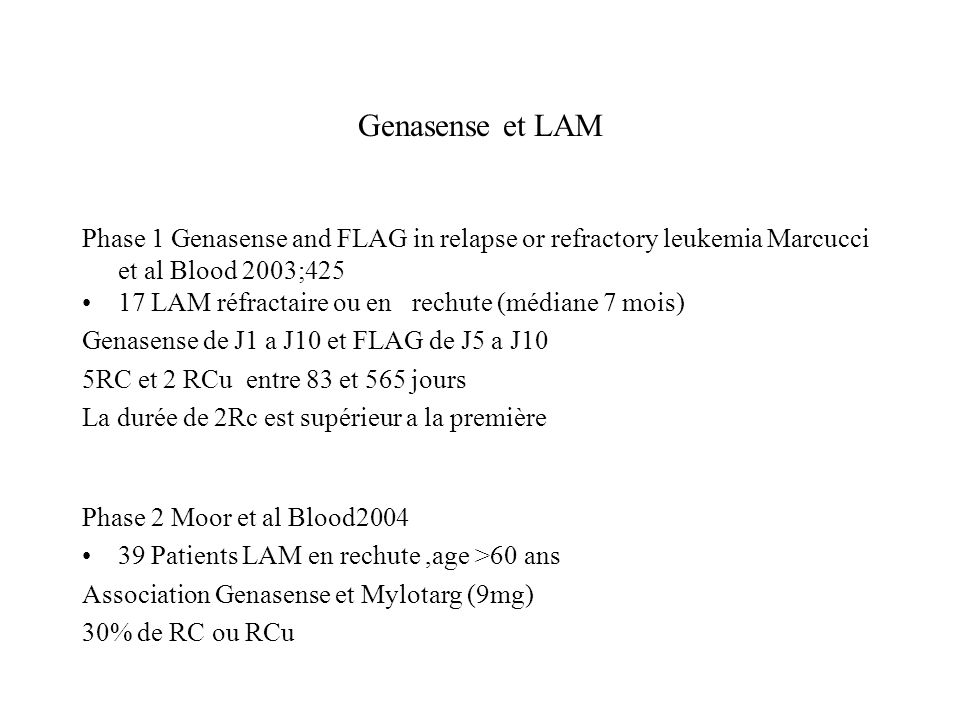 Genasense et LAM Phase 1 Genasense and FLAG in relapse or refractory leukemia Marcucci et al Blood 2003;425 17 LAM réfractaire ou en rechute (médiane 7 mois) Genasense de J1 a J10 et FLAG de J5 a J10 5RC et 2 RCu entre 83 et 565 jours La durée de 2Rc est supérieur a la première Phase 2 Moor et al Blood2004 39 Patients LAM en rechute,age >60 ans Association Genasense et Mylotarg (9mg) 30% de RC ou RCu