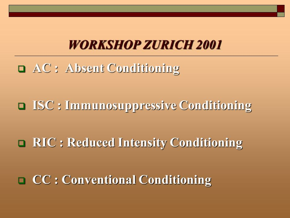 WORKSHOP ZURICH 2001 AC : Absent Conditioning AC : Absent Conditioning ISC : Immunosuppressive Conditioning ISC : Immunosuppressive Conditioning RIC :
