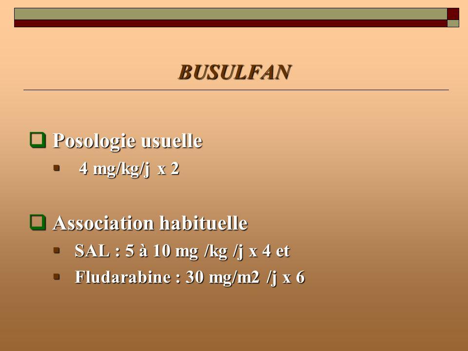BUSULFAN Posologie usuelle Posologie usuelle 4 mg/kg/j x 2 4 mg/kg/j x 2 Association habituelle Association habituelle SAL : 5 à 10 mg /kg /j x 4 et S