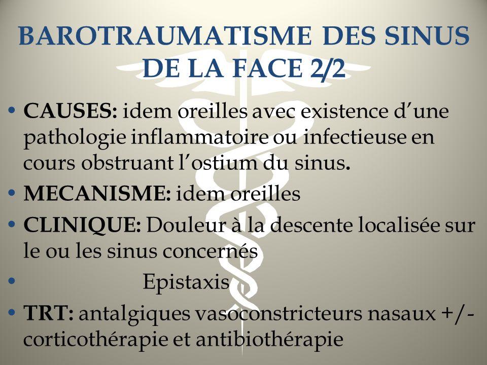BAROTRAUMATISME DES SINUS DE LA FACE 2/2 CAUSES: idem oreilles avec existence dune pathologie inflammatoire ou infectieuse en cours obstruant lostium