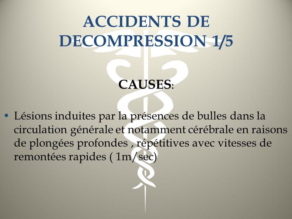 ACCIDENTS DE DECOMPRESSION 1/5 CAUSES : Lésions induites par la présences de bulles dans la circulation générale et notamment cérébrale en raisons de
