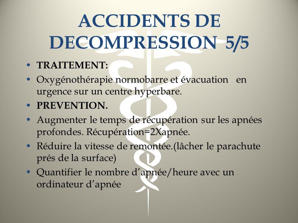ACCIDENTS DE DECOMPRESSION 5/5 TRAITEMENT: Oxygénothérapie normobarre et évacuation en urgence sur un centre hyperbare. PREVENTION. Augmenter le temps