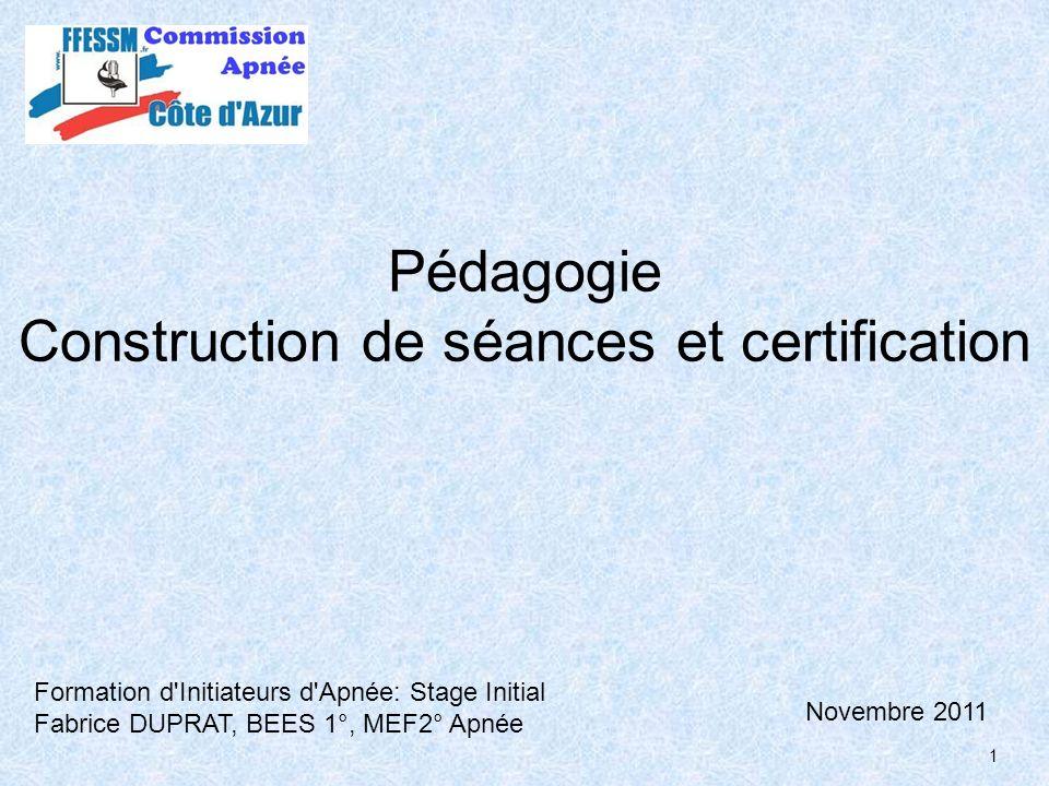 1 Pédagogie Construction de séances et certification Formation d'Initiateurs d'Apnée: Stage Initial Fabrice DUPRAT, BEES 1°, MEF2° Apnée Novembre 2011