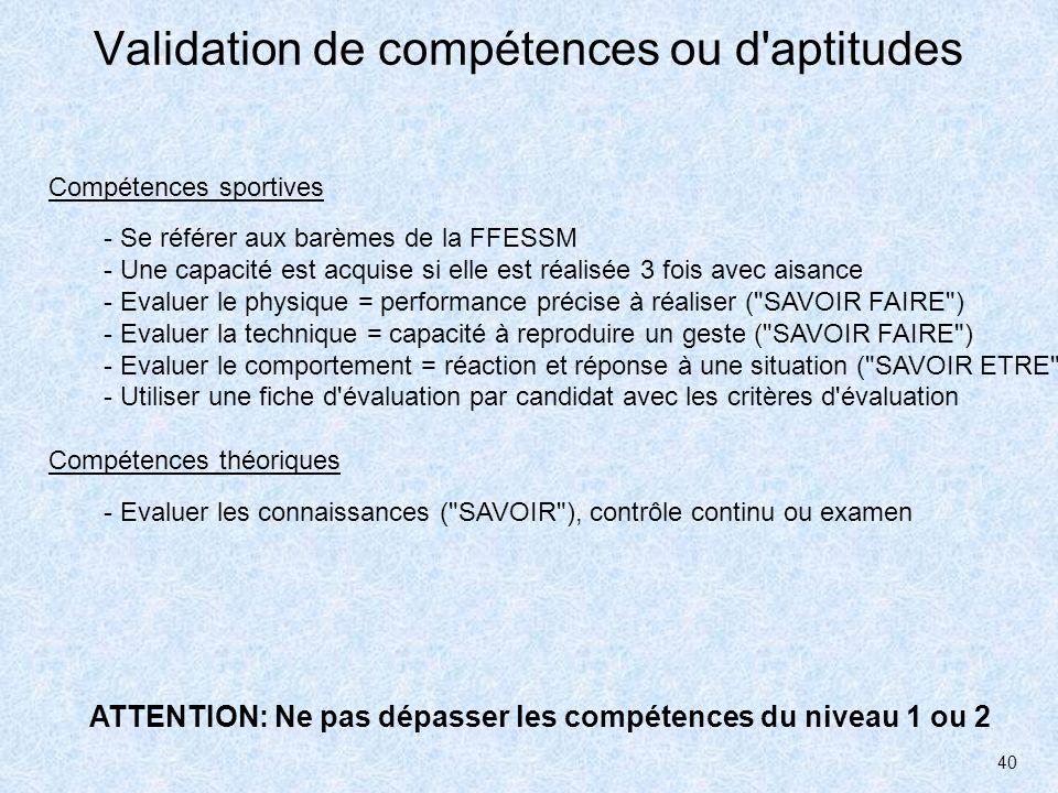 40 Validation de compétences ou d'aptitudes - Se référer aux barèmes de la FFESSM - Une capacité est acquise si elle est réalisée 3 fois avec aisance