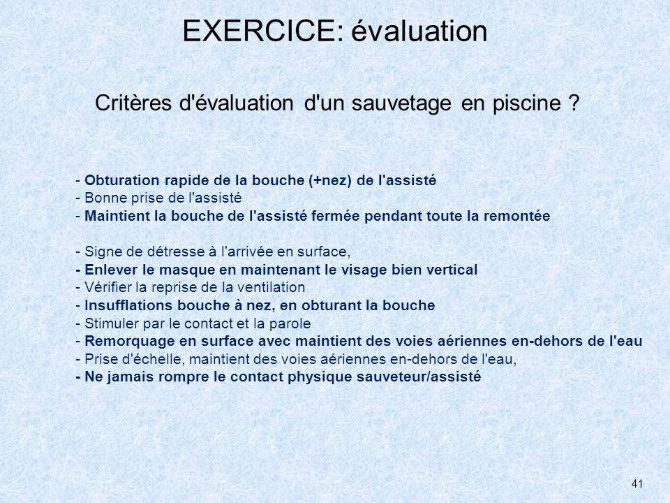 41 EXERCICE: évaluation Critères d'évaluation d'un sauvetage en piscine ? - Obturation rapide de la bouche (+nez) de l'assisté - Bonne prise de l'assi