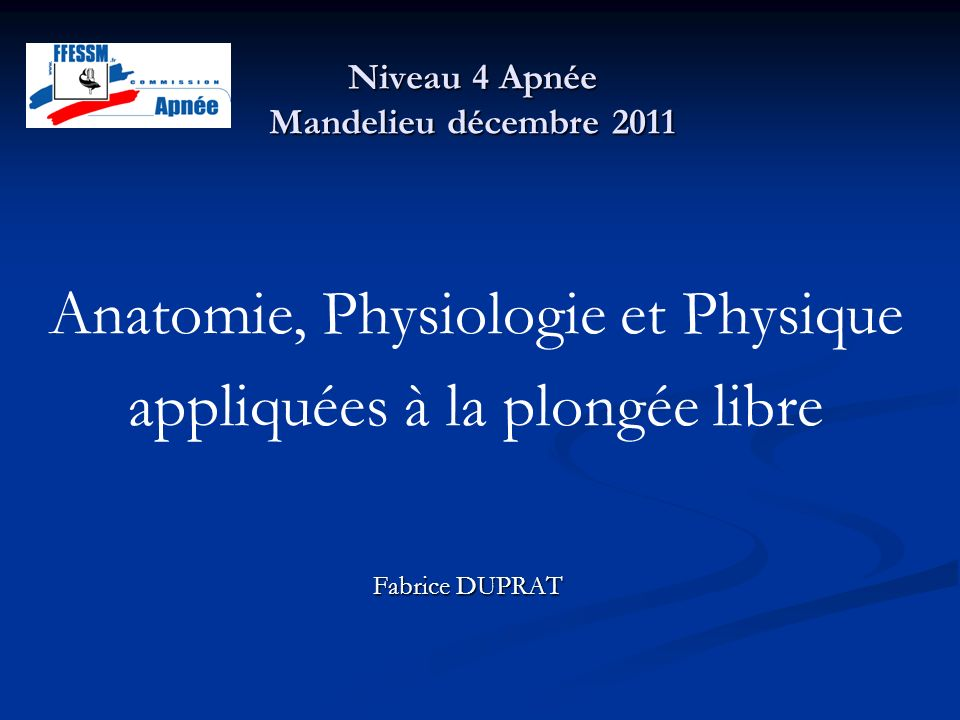 Niveau 4 Apnée Mandelieu décembre 2011 Fabrice DUPRAT Anatomie, Physiologie et Physique appliquées à la plongée libre