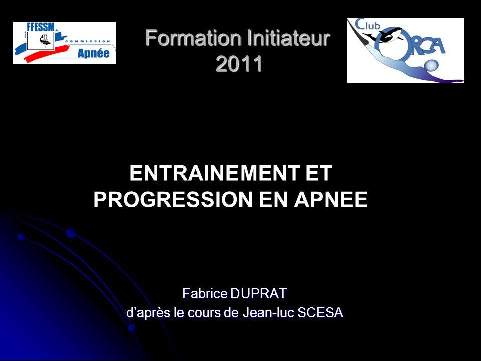 Formation Initiateur 2011 Fabrice DUPRAT daprès le cours de Jean-luc SCESA ENTRAINEMENT ET PROGRESSION EN APNEE