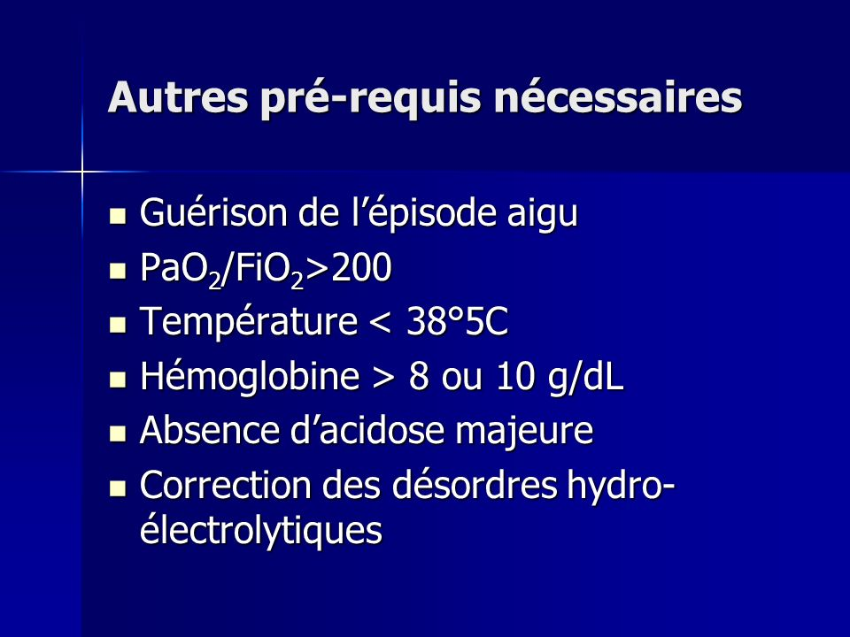 Autres pré-requis nécessaires Guérison de lépisode aigu Guérison de lépisode aigu PaO 2 /FiO 2 >200 PaO 2 /FiO 2 >200 Température < 38°5C Température