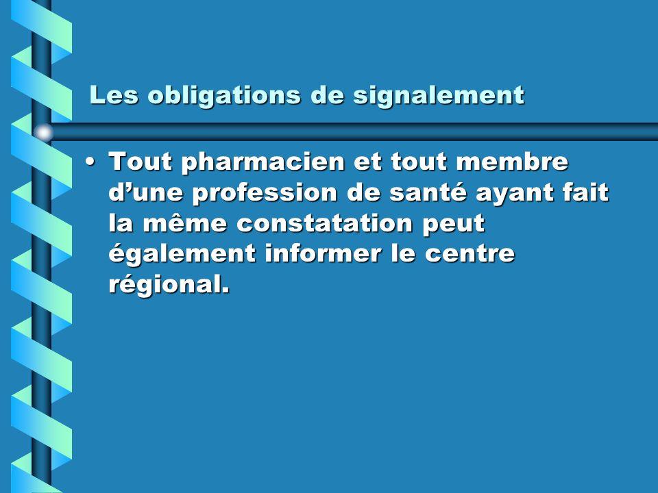 Les obligations de signalement Tout pharmacien et tout membre dune profession de santé ayant fait la même constatation peut également informer le centre régional.Tout pharmacien et tout membre dune profession de santé ayant fait la même constatation peut également informer le centre régional.