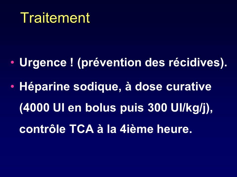 Traitement Urgence ! (prévention des récidives). Héparine sodique, à dose curative (4000 UI en bolus puis 300 UI/kg/j), contrôle TCA à la 4ième heure.