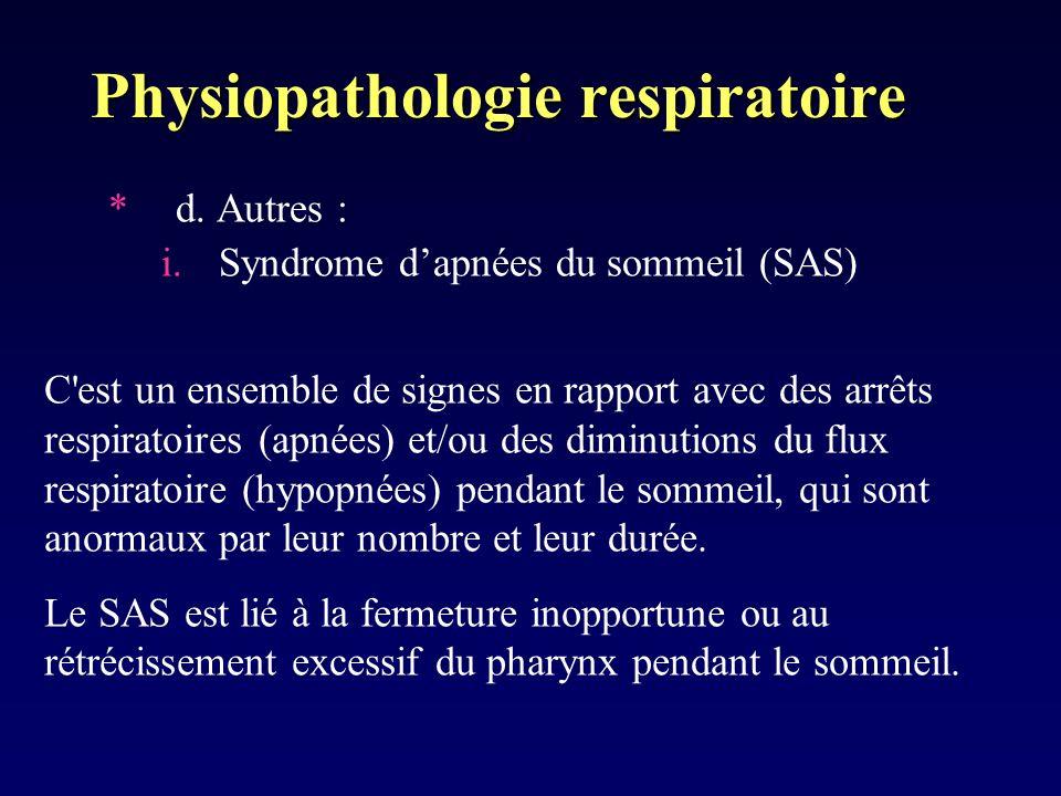 Physiopathologie respiratoire *d. Autres : i.Syndrome dapnées du sommeil (SAS) C'est un ensemble de signes en rapport avec des arrêts respiratoires (a